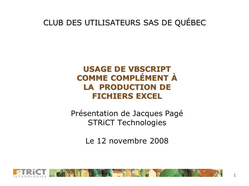 1 CLUB DES UTILISATEURS SAS DE QUÉBEC USAGE DE VBSCRIPT COMME COMPLÉMENT À LA PRODUCTION DE FICHIERS EXCEL Présentation de Jacques Pagé STRiCT Technologies Le 12 novembre 2008