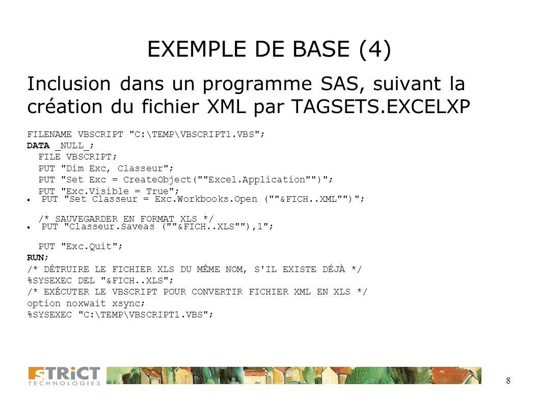 8 EXEMPLE DE BASE (4) Inclusion dans un programme SAS, suivant la création du fichier XML par TAGSETS.EXCELXP FILENAME VBSCRIPT C:\TEMP\VBSCRIPT1.VBS ; DATA _NULL_; FILE VBSCRIPT; PUT Dim Exc, Classeur ; PUT Set Exc = CreateObject( Excel.Application ) ; PUT Exc.Visible = True ; PUT Set Classeur = Exc.Workbooks.Open ( &FICH..XML ) ; /* SAUVEGARDER EN FORMAT XLS */ PUT Classeur.Saveas ( &FICH..XLS ),1 ; PUT Exc.Quit ; RUN; /* DÉTRUIRE LE FICHIER XLS DU MÊME NOM, S IL EXISTE DÉJÀ */ %SYSEXEC DEL &FICH..XLS ; /* EXÉCUTER LE VBSCRIPT POUR CONVERTIR FICHIER XML EN XLS */ option noxwait xsync; %SYSEXEC C:\TEMP\VBSCRIPT1.VBS ;