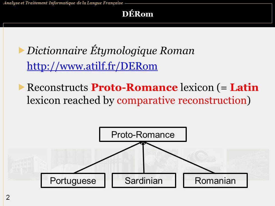 Analyse et Traitement Informatique de la Langue Française 2 DÉRom Dictionnaire Étymologique Roman http://www.atilf.fr/DERom Reconstructs Proto-Romance lexicon (= Latin lexicon reached by comparative reconstruction) Proto-Romance PortugueseSardinianRomanian