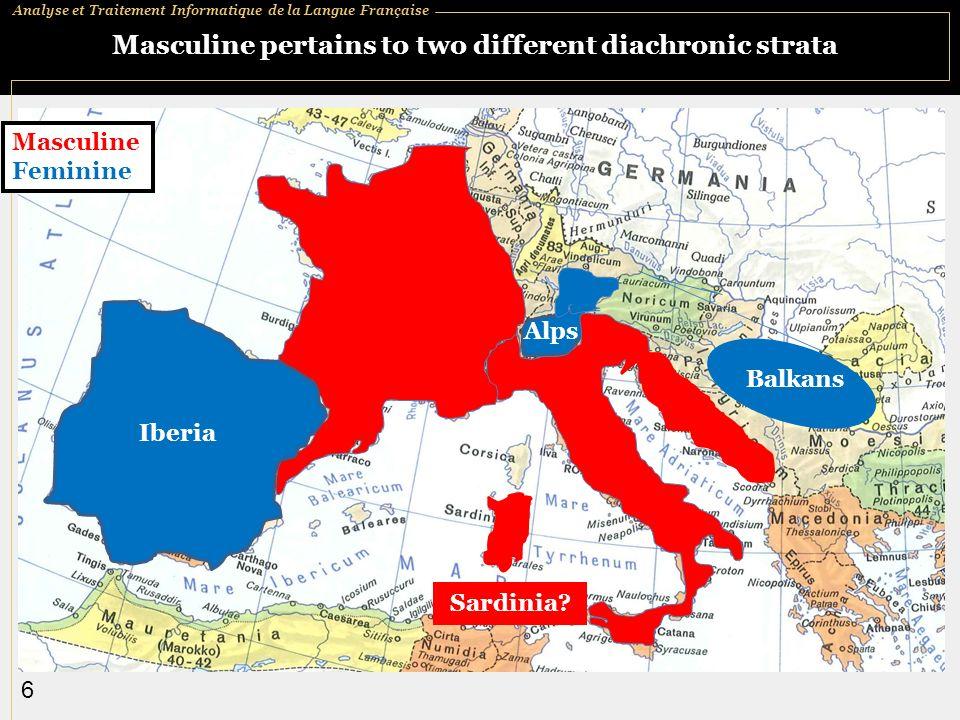 Analyse et Traitement Informatique de la Langue Française 6 Masculine pertains to two different diachronic strata Masculine Feminine Balkans Alps Iberia Sardinia?