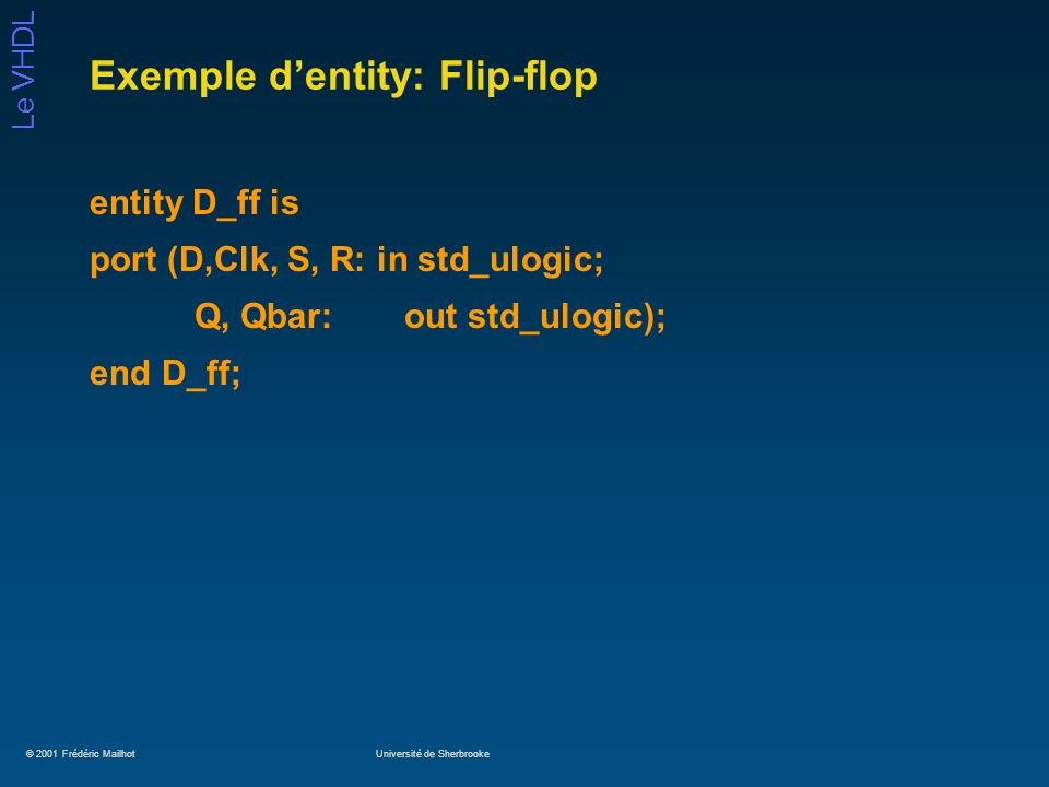 © 2001 Frédéric MailhotUniversité de Sherbrooke Le VHDL Exemple dentity: Flip-flop entity D_ff is port (D,Clk, S, R: in std_ulogic; Q, Qbar:out std_ulogic); end D_ff;