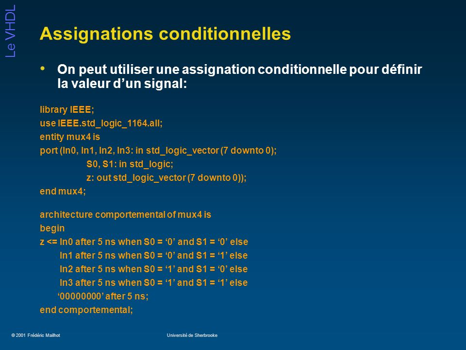 © 2001 Frédéric MailhotUniversité de Sherbrooke Le VHDL Assignations conditionnelles On peut utiliser une assignation conditionnelle pour définir la valeur dun signal: library IEEE; use IEEE.std_logic_1164.all; entity mux4 is port (In0, In1, In2, In3: in std_logic_vector (7 downto 0); S0, S1: in std_logic; z: out std_logic_vector (7 downto 0)); end mux4; architecture comportemental of mux4 is begin z <= In0 after 5 ns when S0 = 0 and S1 = 0 else In1 after 5 ns when S0 = 0 and S1 = 1 else In2 after 5 ns when S0 = 1 and S1 = 0 else In3 after 5 ns when S0 = 1 and S1 = 1 else 00000000 after 5 ns; end comportemental;