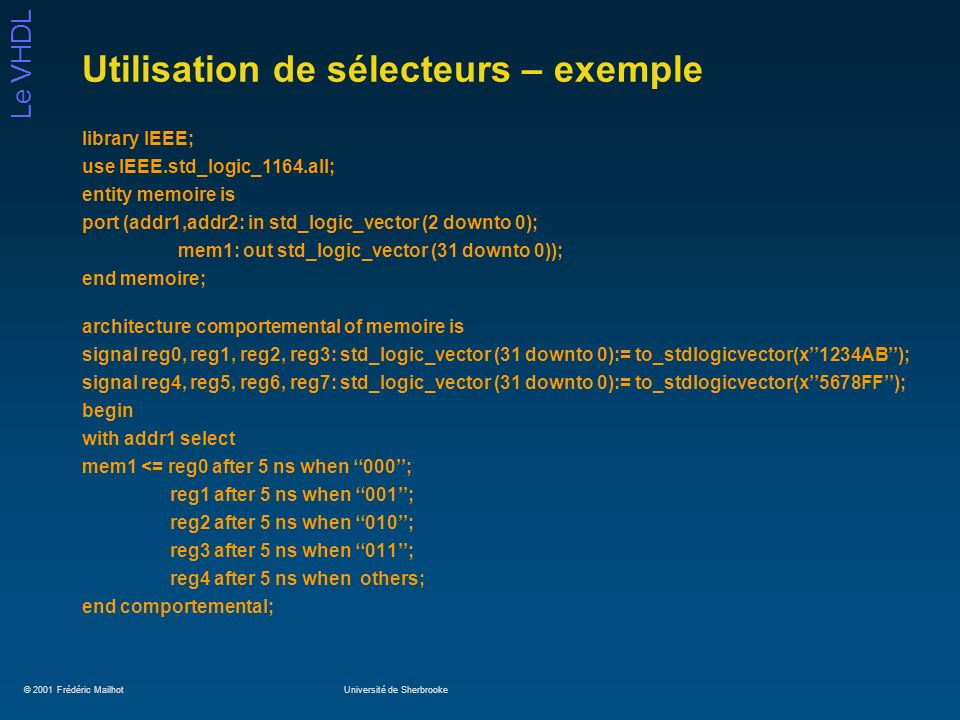 © 2001 Frédéric MailhotUniversité de Sherbrooke Le VHDL Utilisation de sélecteurs – exemple library IEEE; use IEEE.std_logic_1164.all; entity memoire is port (addr1,addr2: in std_logic_vector (2 downto 0); mem1: out std_logic_vector (31 downto 0)); end memoire; architecture comportemental of memoire is signal reg0, reg1, reg2, reg3: std_logic_vector (31 downto 0):= to_stdlogicvector(x1234AB); signal reg4, reg5, reg6, reg7: std_logic_vector (31 downto 0):= to_stdlogicvector(x5678FF); begin with addr1 select mem1 <= reg0 after 5 ns when 000; reg1 after 5 ns when 001; reg2 after 5 ns when 010; reg3 after 5 ns when 011; reg4 after 5 ns when others; end comportemental;
