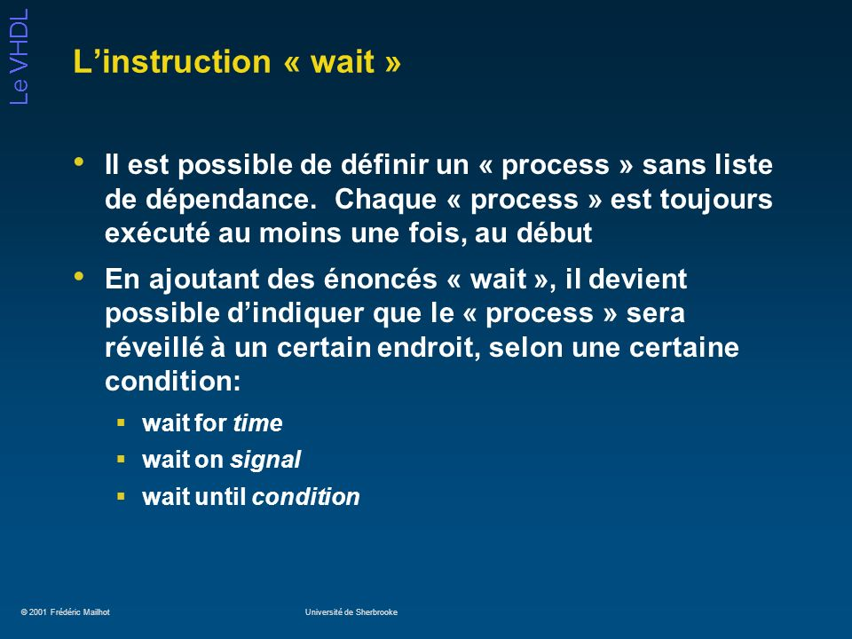© 2001 Frédéric MailhotUniversité de Sherbrooke Le VHDL Linstruction « wait » Il est possible de définir un « process » sans liste de dépendance. Chaq
