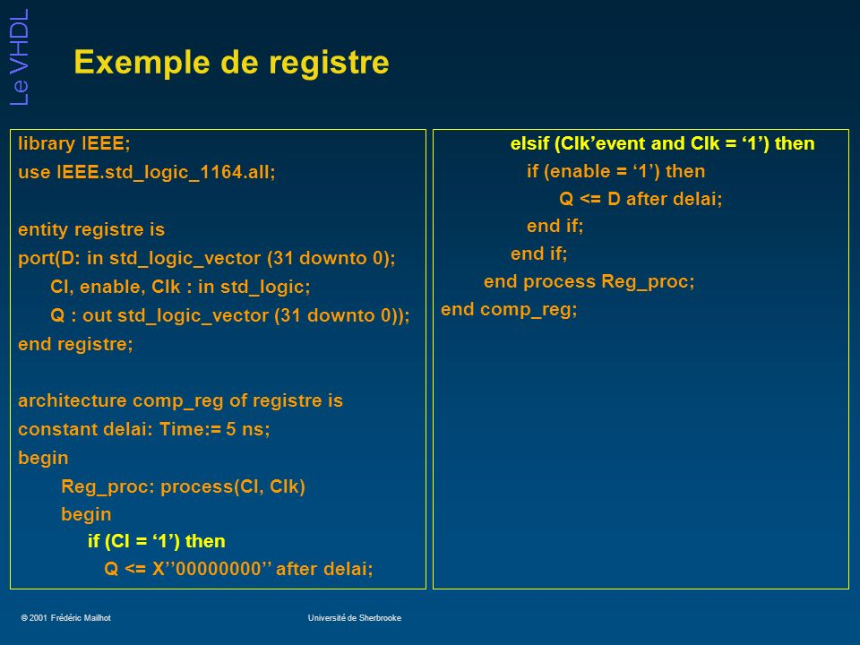 © 2001 Frédéric MailhotUniversité de Sherbrooke Le VHDL Exemple de registre library IEEE; use IEEE.std_logic_1164.all; entity registre is port(D: in std_logic_vector (31 downto 0); Cl, enable, Clk : in std_logic; Q : out std_logic_vector (31 downto 0)); end registre; architecture comp_reg of registre is constant delai: Time:= 5 ns; begin Reg_proc: process(Cl, Clk) begin if (Cl = 1) then Q <= X00000000 after delai; elsif (Clkevent and Clk = 1) then if (enable = 1) then Q <= D after delai; end if; end process Reg_proc; end comp_reg;