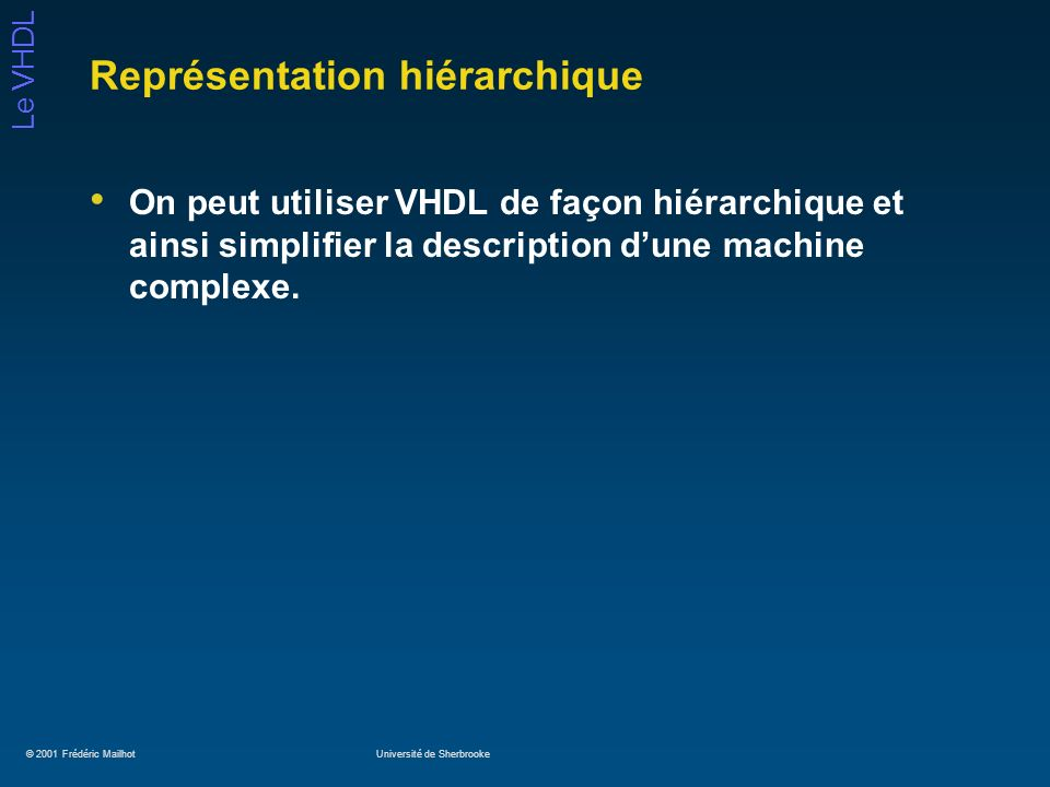 © 2001 Frédéric MailhotUniversité de Sherbrooke Le VHDL Représentation hiérarchique On peut utiliser VHDL de façon hiérarchique et ainsi simplifier la
