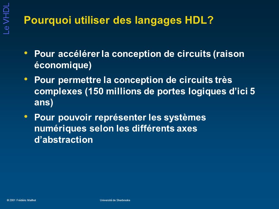© 2001 Frédéric MailhotUniversité de Sherbrooke Le VHDL Exemple de registre library IEEE; use IEEE.std_logic_1164.all; entity registre is port(D: in std_logic_vector (31 downto 0); Cl, enable, Clk : in std_logic; Q : out std_logic_vector (31 downto 0)); end registre; architecture comp_reg of registre is constant delai: Time:= 5 ns; begin Reg_proc: process(Cl, Clk) begin if (Cl = 1) then Q <= X00000000 after delai; elsif (Clkevent and Clk = 1) then if (enable = 1) then Q <= D after delai; end if; end process Reg_proc; end comp_reg;