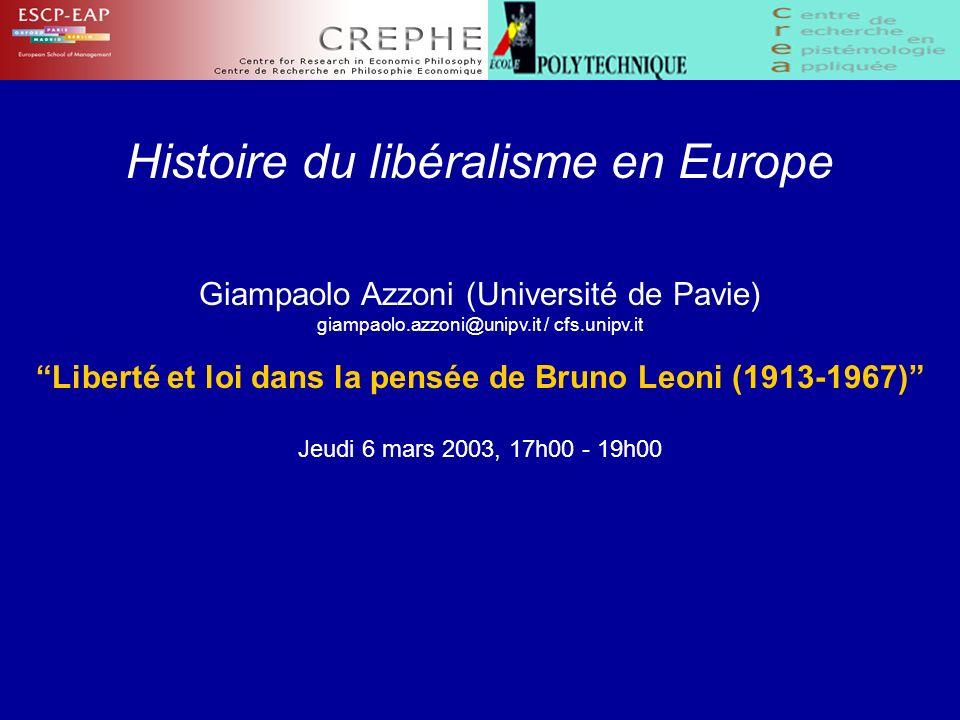 Histoire du libéralisme en Europe Giampaolo Azzoni (Université de Pavie) giampaolo.azzoni@unipv.it / cfs.unipv.it Liberté et loi dans la pensée de Bruno Leoni (1913-1967) Jeudi 6 mars 2003, 17h00 - 19h00