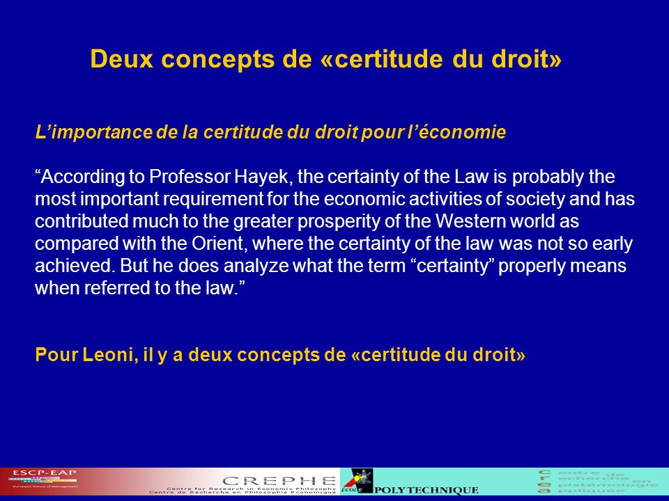 Deux concepts de «certitude du droit» Limportance de la certitude du droit pour léconomie According to Professor Hayek, the certainty of the Law is probably the most important requirement for the economic activities of society and has contributed much to the greater prosperity of the Western world as compared with the Orient, where the certainty of the law was not so early achieved.