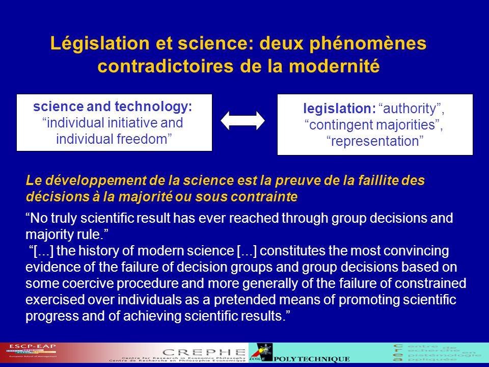 Législation et science: deux phénomènes contradictoires de la modernité Le développement de la science est la preuve de la faillite des décisions à la majorité ou sous contrainte No truly scientific result has ever reached through group decisions and majority rule.