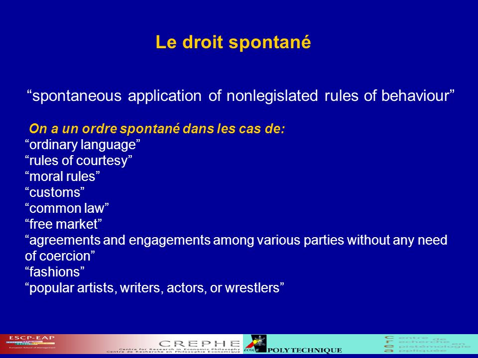 Le droit spontané spontaneous application of nonlegislated rules of behaviour On a un ordre spontané dans les cas de: ordinary language rules of courtesy moral rules customs common law free market agreements and engagements among various parties without any need of coercion fashions popular artists, writers, actors, or wrestlers