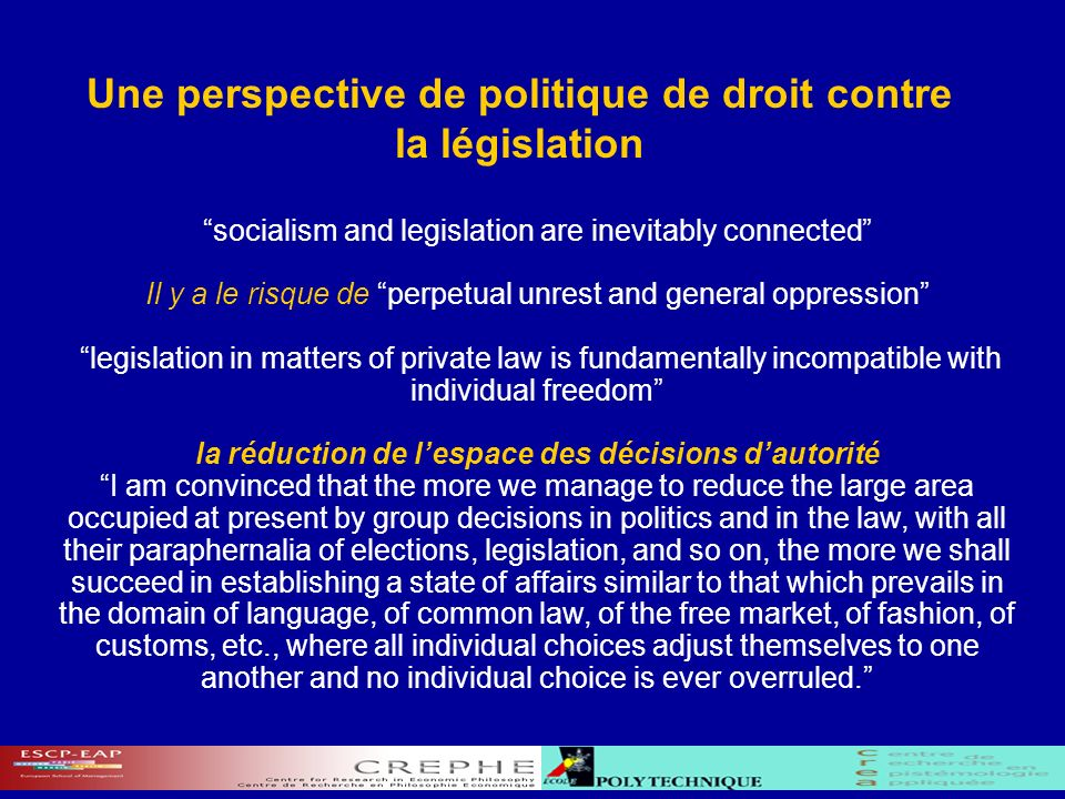Une perspective de politique de droit contre la législation socialism and legislation are inevitably connected Il y a le risque de perpetual unrest and general oppression legislation in matters of private law is fundamentally incompatible with individual freedom la réduction de lespace des décisions dautorité I am convinced that the more we manage to reduce the large area occupied at present by group decisions in politics and in the law, with all their paraphernalia of elections, legislation, and so on, the more we shall succeed in establishing a state of affairs similar to that which prevails in the domain of language, of common law, of the free market, of fashion, of customs, etc., where all individual choices adjust themselves to one another and no individual choice is ever overruled.