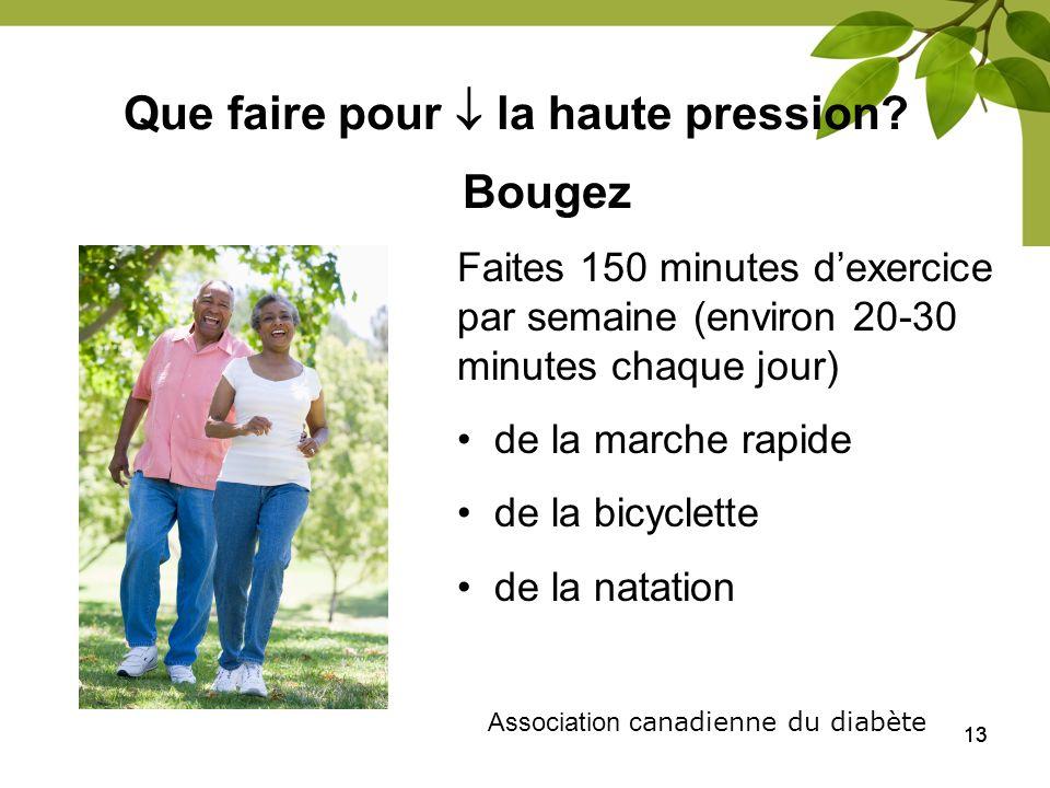 13 Que faire pour la haute pression? Bougez Association c anadienne du diabète Faites 150 minutes dexercice par semaine (environ 20-30 minutes chaque
