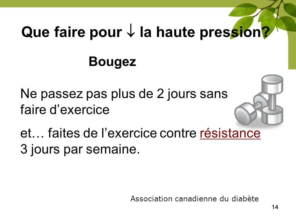 14 Que faire pour la haute pression? Bougez Association canadienne du diabète Ne passez pas plus de 2 jours sans faire dexercice et… faites de lexerci
