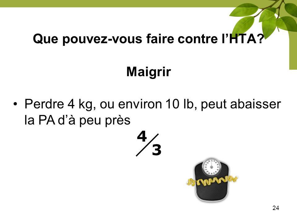 24 Que pouvez-vous faire contre lHTA? Maigrir Perdre 4 kg, ou environ 10 lb, peut abaisser la PA dà peu près 4 3