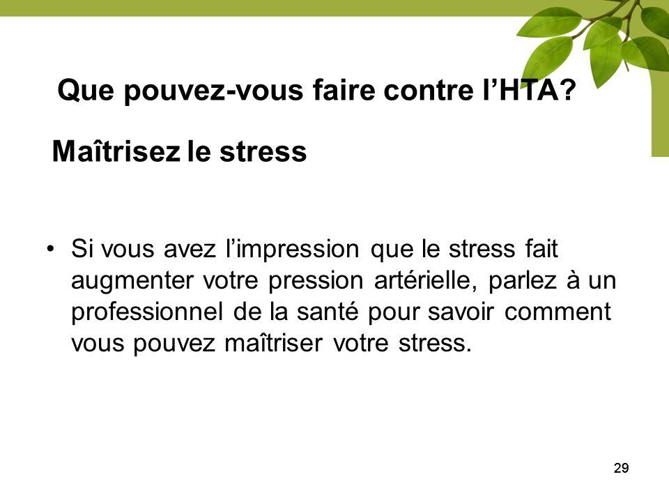 29 Maîtrisez le stress Si vous avez limpression que le stress fait augmenter votre pression artérielle, parlez à un professionnel de la santé pour sav