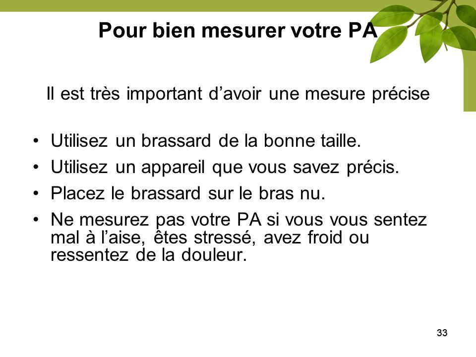 33 Pour bien mesurer votre PA Utilisez un brassard de la bonne taille. Utilisez un appareil que vous savez précis. Placez le brassard sur le bras nu.