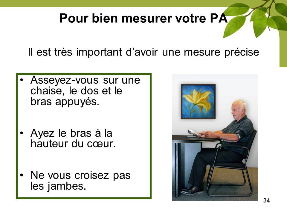 34 Pour bien mesurer votre PA Asseyez-vous sur une chaise, le dos et le bras appuyés. Ayez le bras à la hauteur du cœur. Ne vous croisez pas les jambe