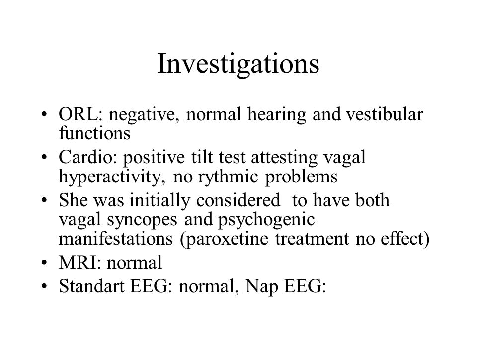Investigations ORL: negative, normal hearing and vestibular functions Cardio: positive tilt test attesting vagal hyperactivity, no rythmic problems She was initially considered to have both vagal syncopes and psychogenic manifestations (paroxetine treatment no effect) MRI: normal Standart EEG: normal, Nap EEG: