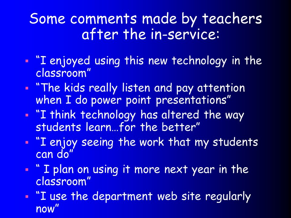 Some comments made by teachers after the in-service: I enjoyed using this new technology in the classroom The kids really listen and pay attention when I do power point presentations I think technology has altered the way students learn…for the better I enjoy seeing the work that my students can do I plan on using it more next year in the classroom I use the department web site regularly now