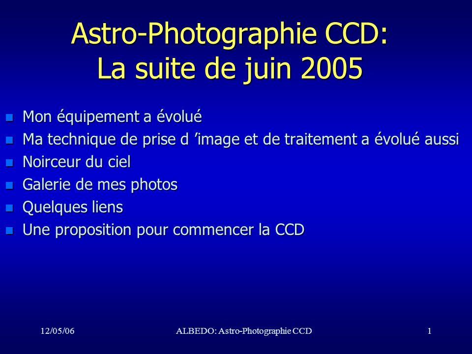 12/05/06ALBEDO: Astro-Photographie CCD1 Astro-Photographie CCD: La suite de juin 2005 n Mon équipement a évolué n Ma technique de prise d image et de