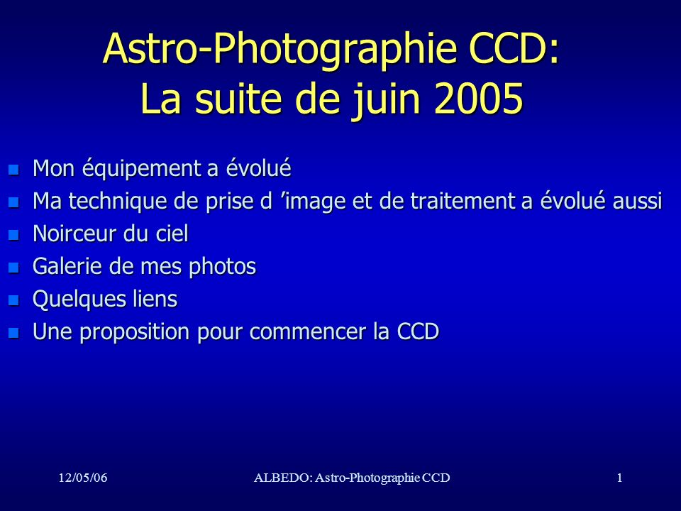 12/05/06ALBEDO: Astro-Photographie CCD2 Mon équipement n Celestron C8:2000/200 n Orion ED80: 600/80 n FSQ106: 530/106 n Monture AP900 n Caméra ST10XME n Observatoire de jardin