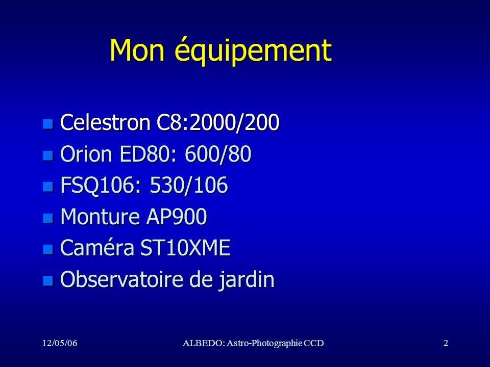 12/05/06ALBEDO: Astro-Photographie CCD73 Liens et Littérature Liens et Littérature n N.Outters: Astronomie et CCD, l Astronomie Vol 120, jan, fev, mars, avril, mai 2006 –http://astrosurf.com/nico.outters/astro n Ron Wodaski: The New CCD Astronomy –http://www.newastro.com n SBIG –http://www.sbig.com/index.htm n Mon site: http://astrosurf.com/heidemann/