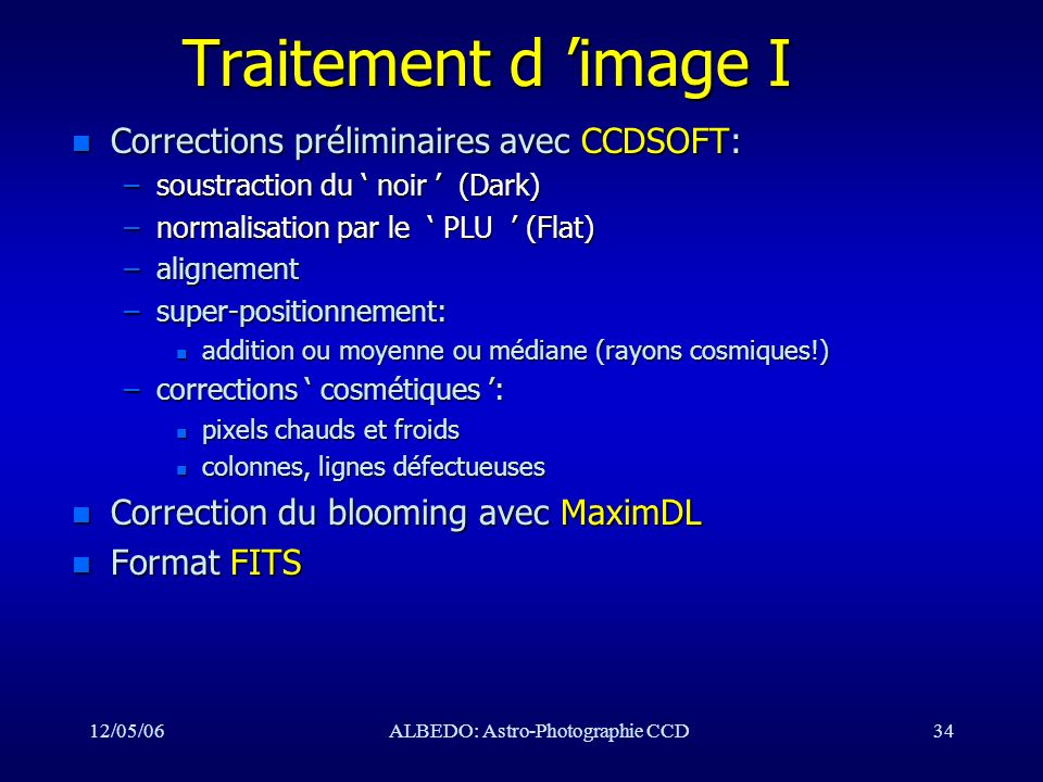 12/05/06ALBEDO: Astro-Photographie CCD34 Traitement d image I n Corrections préliminaires avec CCDSOFT: –soustraction du noir (Dark) –normalisation pa