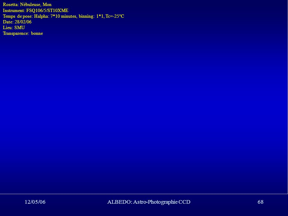 12/05/06ALBEDO: Astro-Photographie CCD68 Rosetta: Nébuleuse, Mon Instrument: FSQ106/5/ST10XME Temps de pose: Halpha: 7*10 minutes, binning: 1*1, Tc=-2