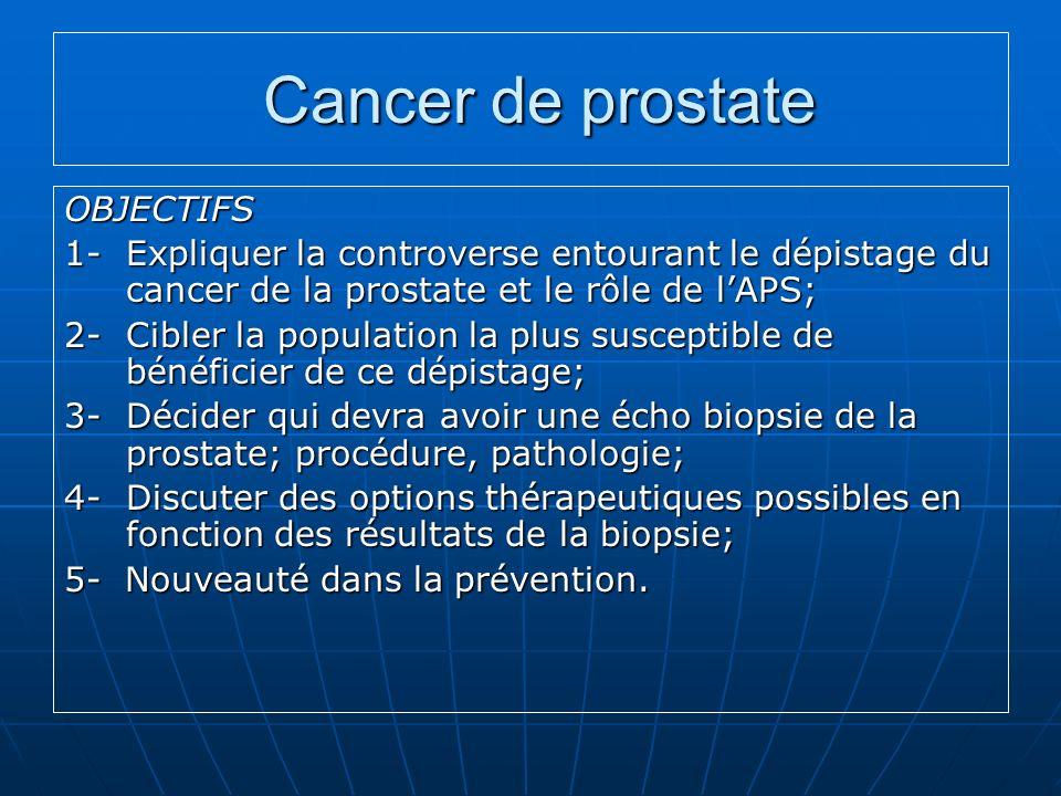Cancer de prostate Cancer de prostate OBJECTIFS 1-Expliquer la controverse entourant le dépistage du cancer de la prostate et le rôle de lAPS; 2- Cibl