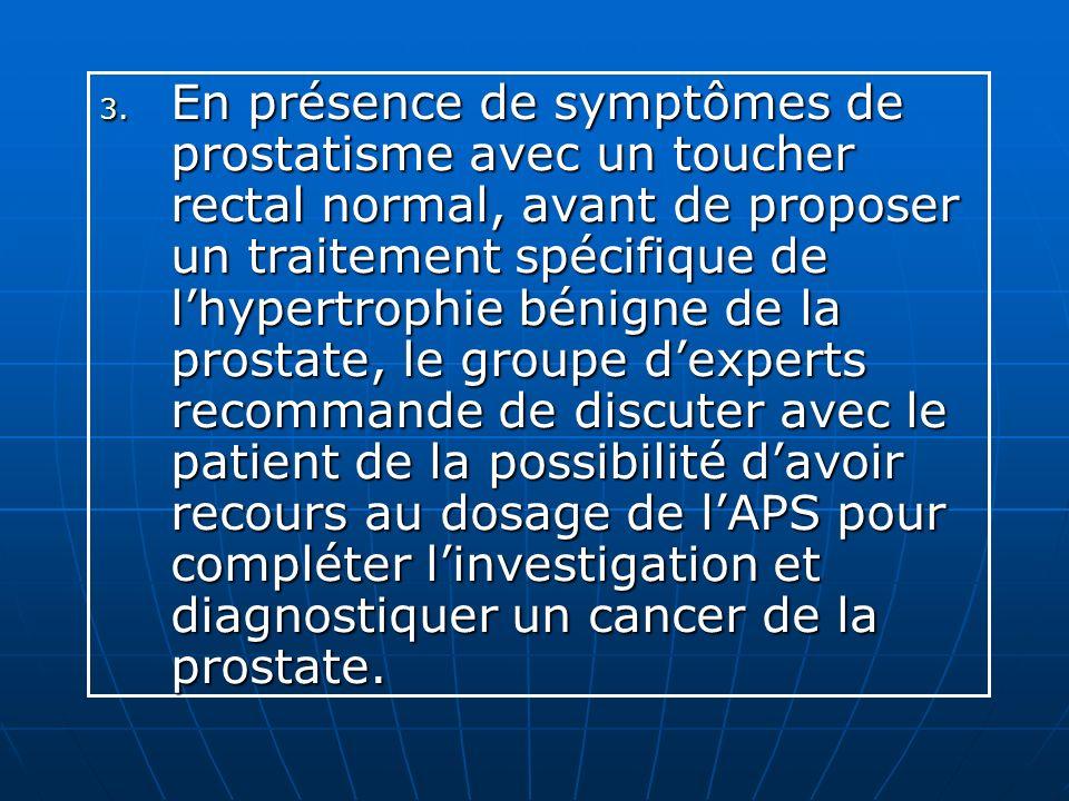 3. En présence de symptômes de prostatisme avec un toucher rectal normal, avant de proposer un traitement spécifique de lhypertrophie bénigne de la pr