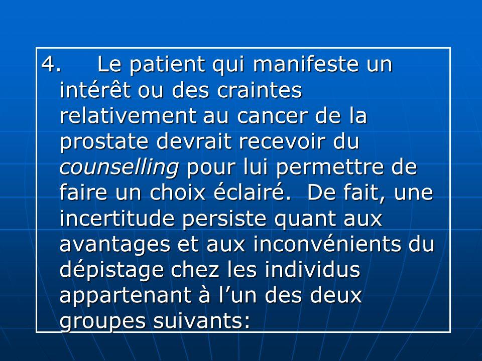 4. Le patient qui manifeste un intérêt ou des craintes relativement au cancer de la prostate devrait recevoir du counselling pour lui permettre de fai