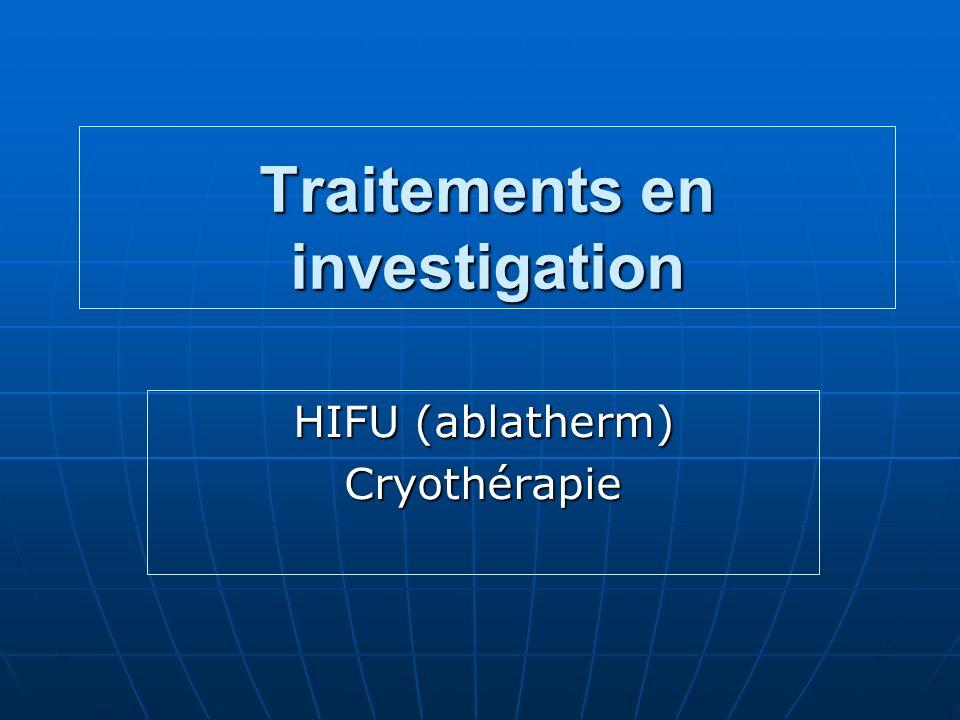 Traitements en investigation HIFU (ablatherm) Cryothérapie
