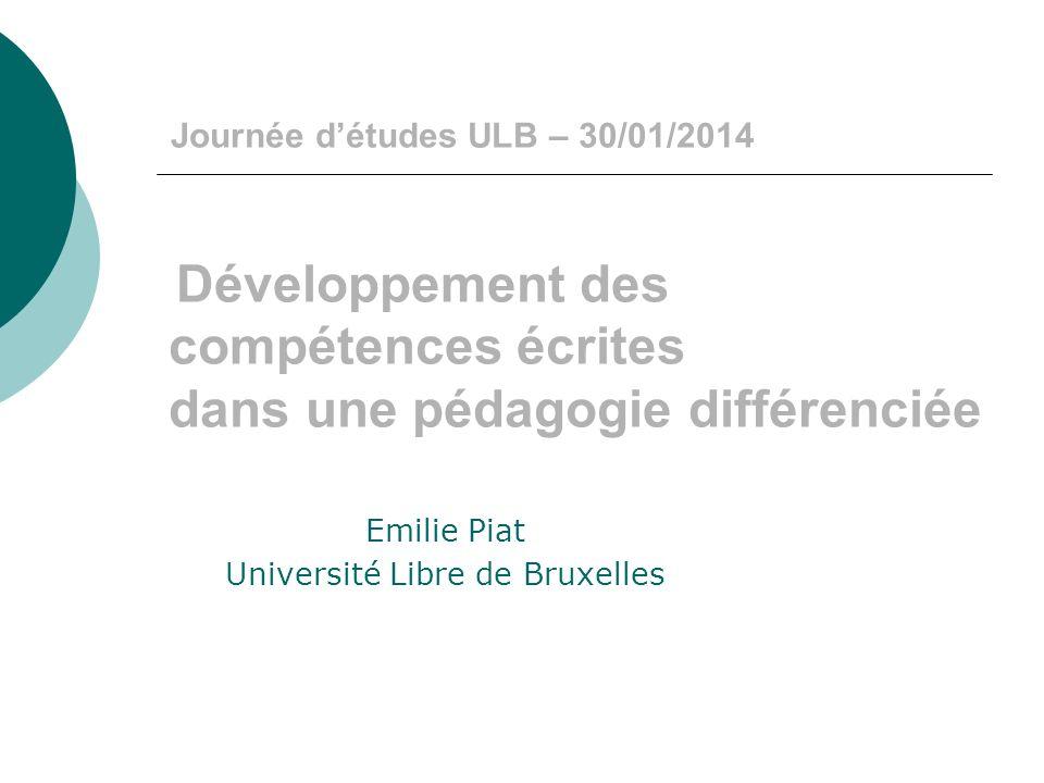 Journée détudes ULB – 30/01/2014 Développement des compétences écrites dans une pédagogie différenciée Emilie Piat Université Libre de Bruxelles