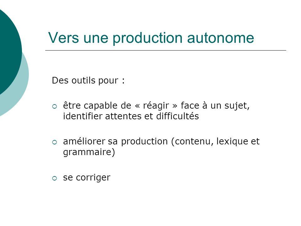 Vers une production autonome Des outils pour : être capable de « réagir » face à un sujet, identifier attentes et difficultés améliorer sa production