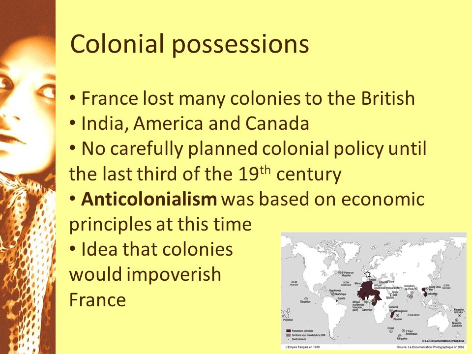 Colonial possessions France lost many colonies to the British India, America and Canada No carefully planned colonial policy until the last third of the 19 th century Anticolonialism was based on economic principles at this time Idea that colonies would impoverish France
