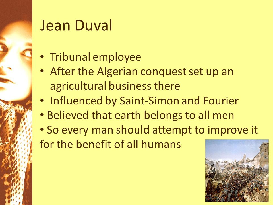 Jean Duval Tribunal employee After the Algerian conquest set up an agricultural business there Influenced by Saint-Simon and Fourier Believed that earth belongs to all men So every man should attempt to improve it for the benefit of all humans