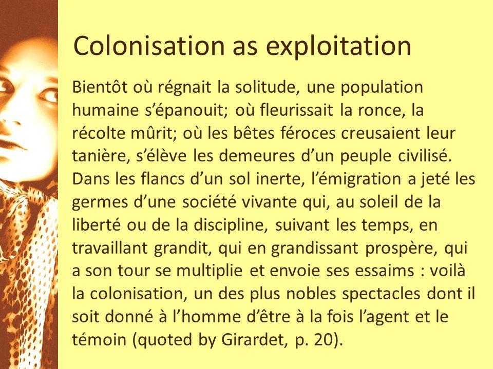 Colonisation as exploitation Bientôt où régnait la solitude, une population humaine sépanouit; où fleurissait la ronce, la récolte mûrit; où les bêtes féroces creusaient leur tanière, sélève les demeures dun peuple civilisé.