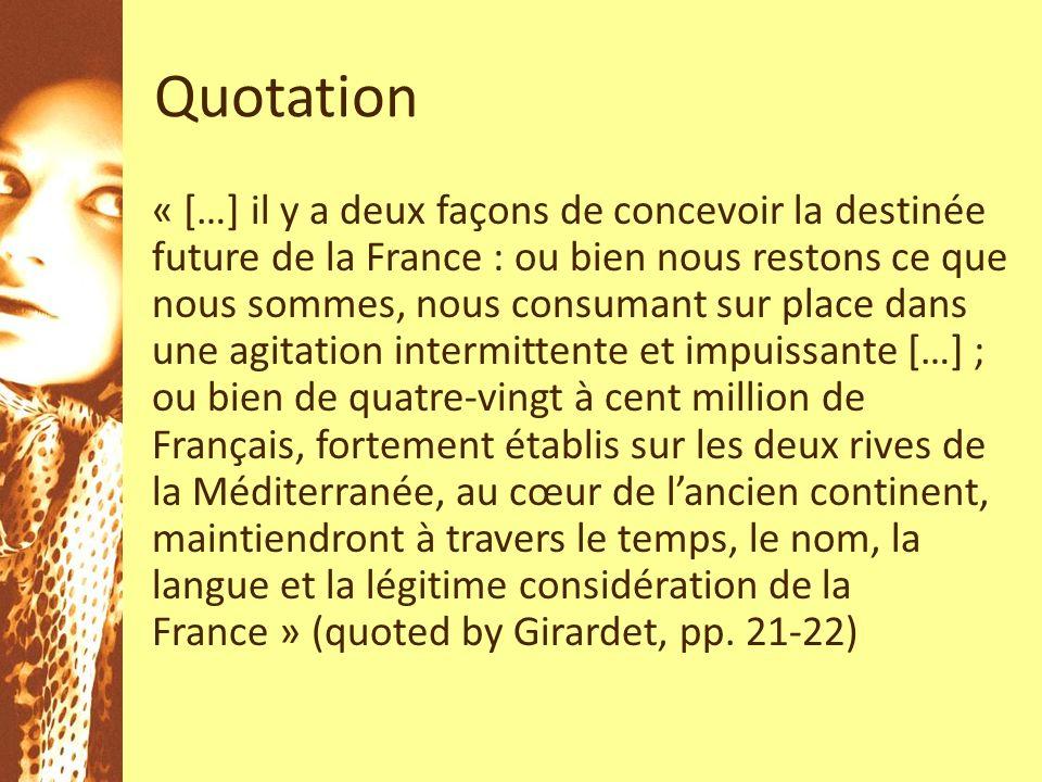 Quotation « […] il y a deux façons de concevoir la destinée future de la France : ou bien nous restons ce que nous sommes, nous consumant sur place dans une agitation intermittente et impuissante […] ; ou bien de quatre-vingt à cent million de Français, fortement établis sur les deux rives de la Méditerranée, au cœur de lancien continent, maintiendront à travers le temps, le nom, la langue et la légitime considération de la France » (quoted by Girardet, pp.
