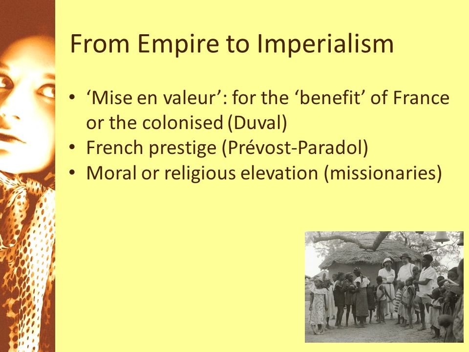 From Empire to Imperialism Mise en valeur: for the benefit of France or the colonised (Duval) French prestige (Prévost-Paradol) Moral or religious elevation (missionaries)