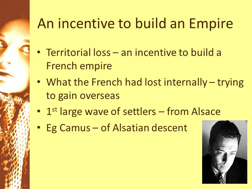 An incentive to build an Empire Territorial loss – an incentive to build a French empire What the French had lost internally – trying to gain overseas 1 st large wave of settlers – from Alsace Eg Camus – of Alsatian descent