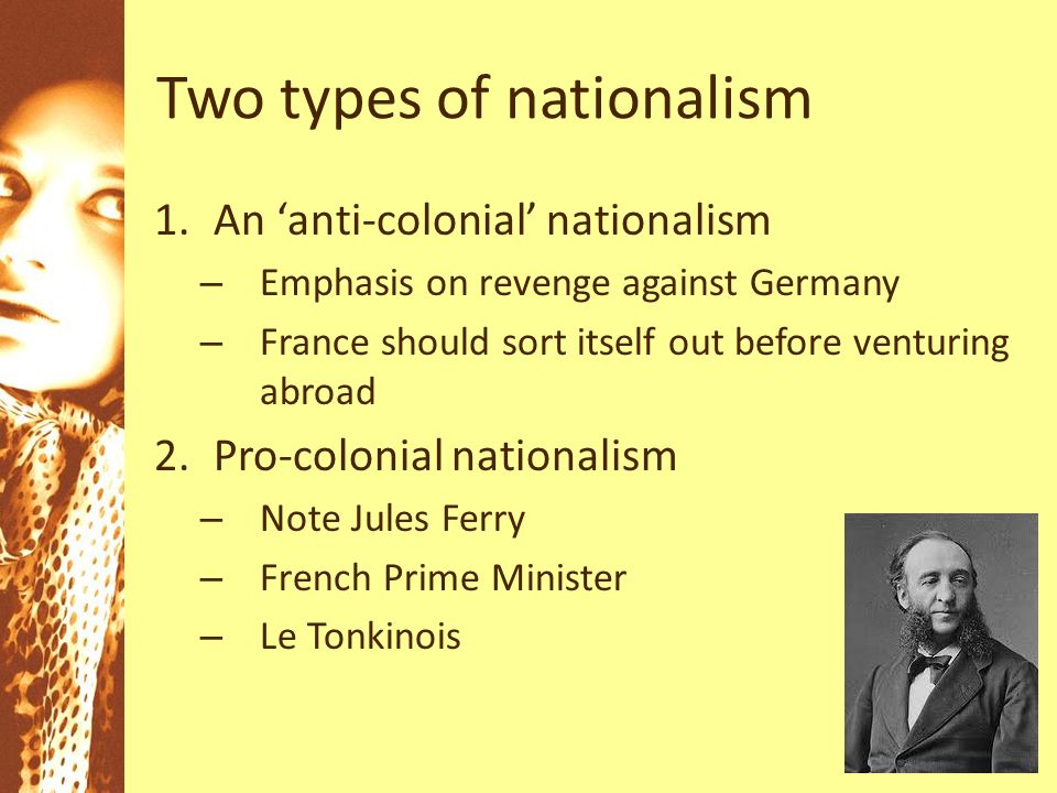 Two types of nationalism 1.An anti-colonial nationalism – Emphasis on revenge against Germany – France should sort itself out before venturing abroad 2.Pro-colonial nationalism – Note Jules Ferry – French Prime Minister – Le Tonkinois