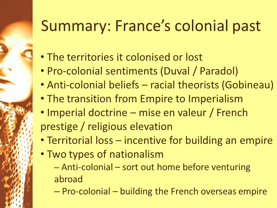 Summary: Frances colonial past The territories it colonised or lost Pro-colonial sentiments (Duval / Paradol) Anti-colonial beliefs – racial theorists (Gobineau) The transition from Empire to Imperialism Imperial doctrine – mise en valeur / French prestige / religious elevation Territorial loss – incentive for building an empire Two types of nationalism – Anti-colonial – sort out home before venturing abroad – Pro-colonial – building the French overseas empire