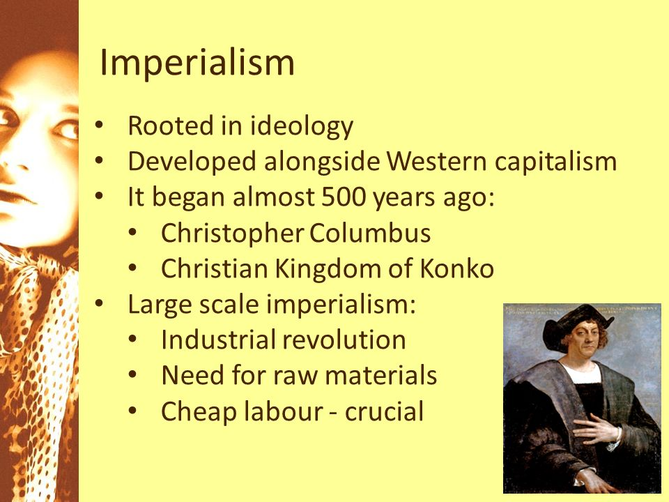 Imperialism Rooted in ideology Developed alongside Western capitalism It began almost 500 years ago: Christopher Columbus Christian Kingdom of Konko Large scale imperialism: Industrial revolution Need for raw materials Cheap labour - crucial