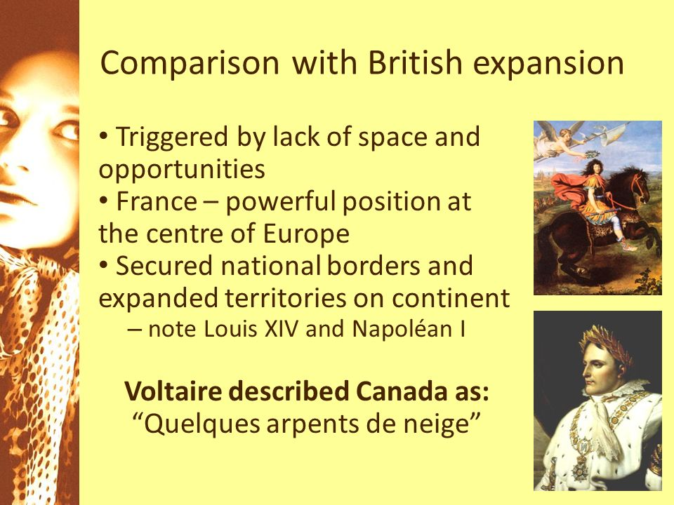 Comparison with British expansion Triggered by lack of space and opportunities France – powerful position at the centre of Europe Secured national borders and expanded territories on continent – note Louis XIV and Napoléan I Voltaire described Canada as: Quelques arpents de neige