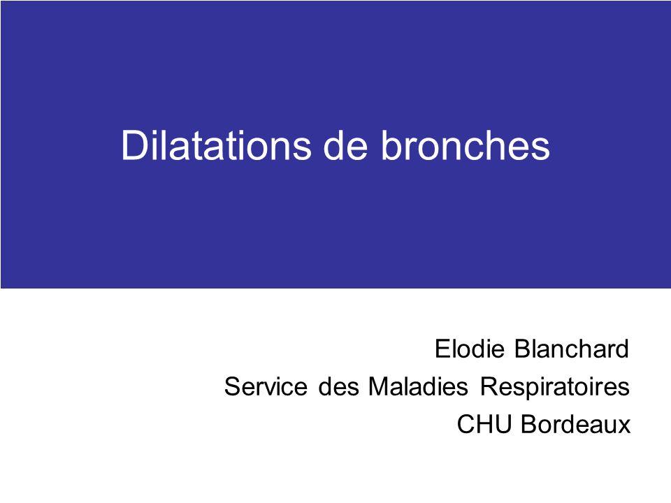 Dilatations de bronches Elodie Blanchard Service des Maladies Respiratoires CHU Bordeaux