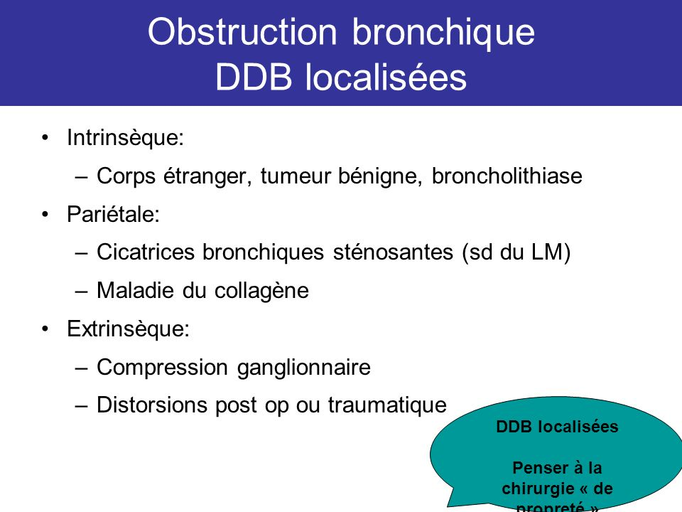 Obstruction bronchique DDB localisées Intrinsèque: –Corps étranger, tumeur bénigne, broncholithiase Pariétale: –Cicatrices bronchiques sténosantes (sd