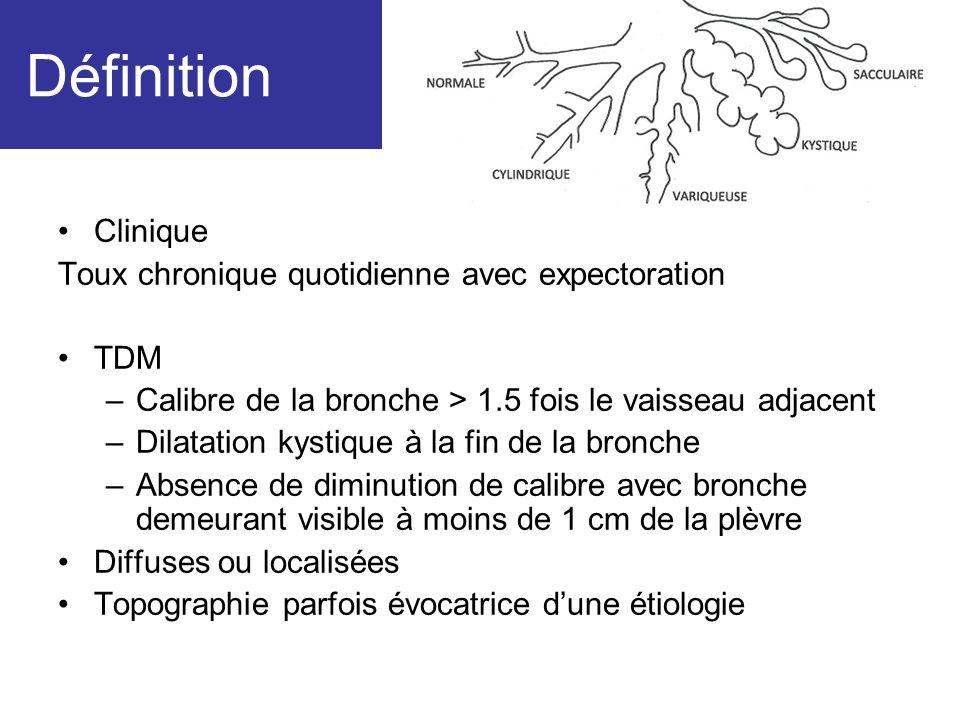 Définition Clinique Toux chronique quotidienne avec expectoration TDM –Calibre de la bronche > 1.5 fois le vaisseau adjacent –Dilatation kystique à la