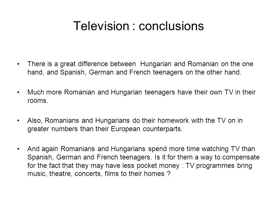 Television : conclusions There is a great difference between Hungarian and Romanian on the one hand, and Spanish, German and French teenagers on the o