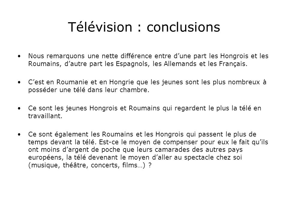 Télévision : conclusions Nous remarquons une nette différence entre dune part les Hongrois et les Roumains, dautre part les Espagnols, les Allemands et les Français.